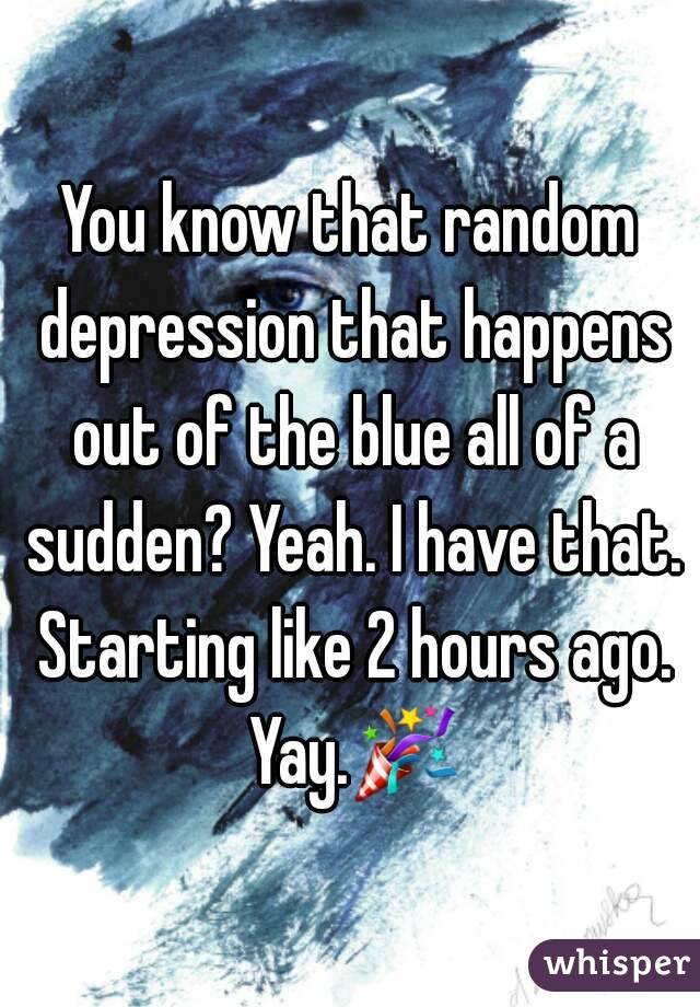 You know that random depression that happens out of the blue all of a sudden? Yeah. I have that. Starting like 2 hours ago. Yay.🎉