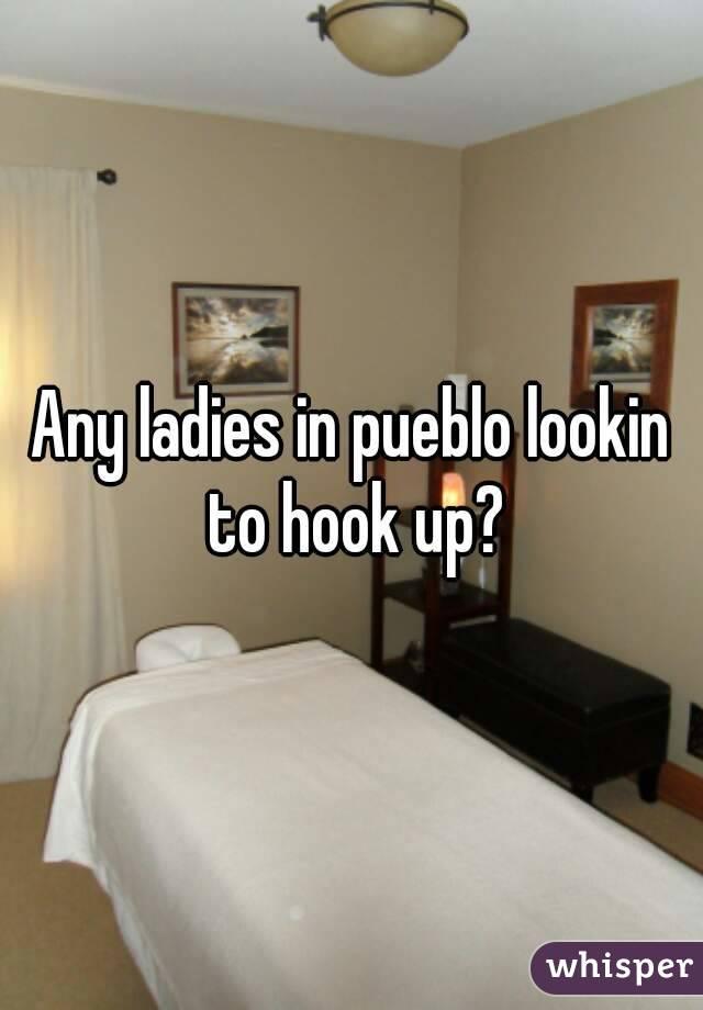 Any ladies in pueblo lookin to hook up?