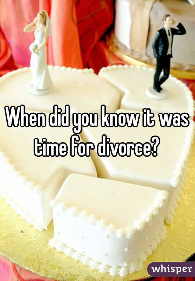 When did you know it was time for divorce?