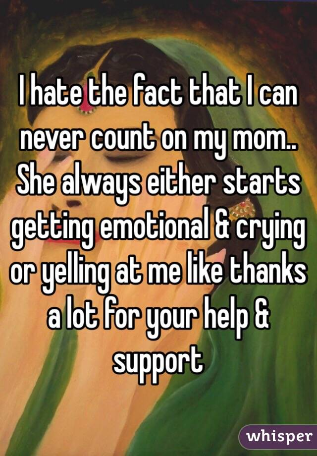 I hate the fact that I can never count on my mom.. She always either starts getting emotional & crying or yelling at me like thanks a lot for your help & support