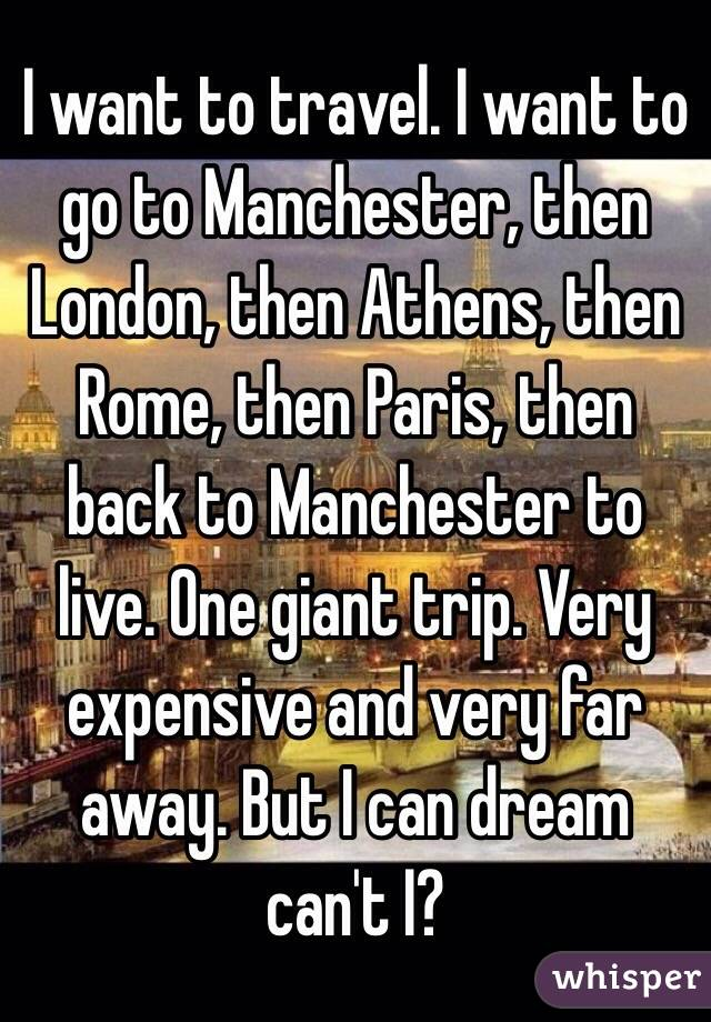I want to travel. I want to go to Manchester, then London, then Athens, then Rome, then Paris, then back to Manchester to live. One giant trip. Very expensive and very far away. But I can dream can't I?