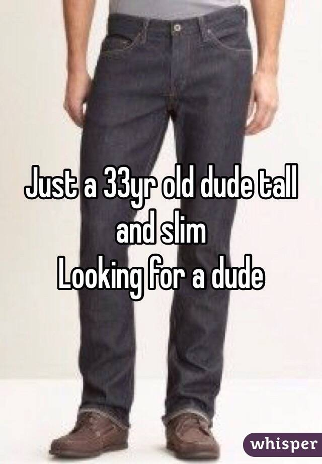 Just a 33yr old dude tall and slim  Looking for a dude