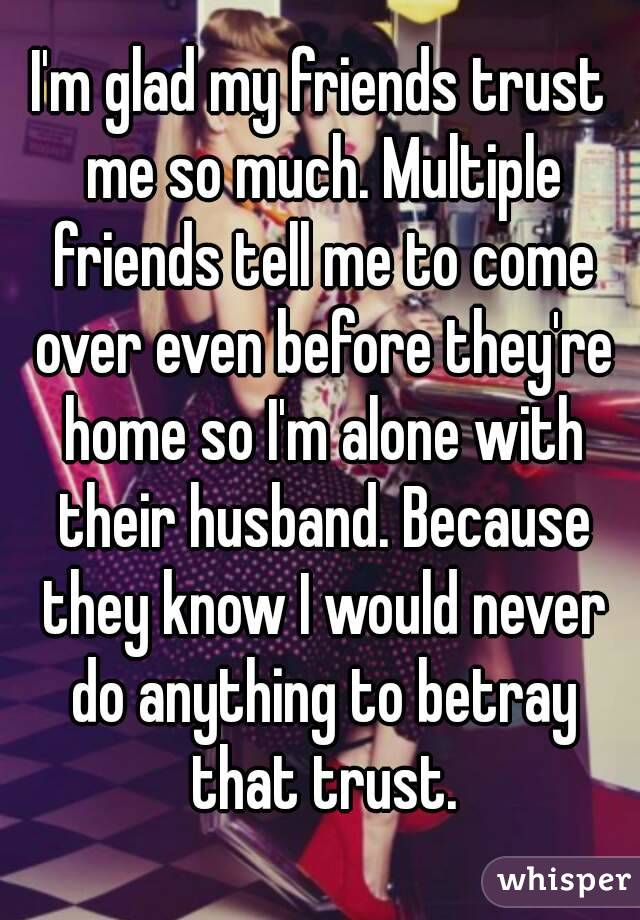 I'm glad my friends trust me so much. Multiple friends tell me to come over even before they're home so I'm alone with their husband. Because they know I would never do anything to betray that trust.