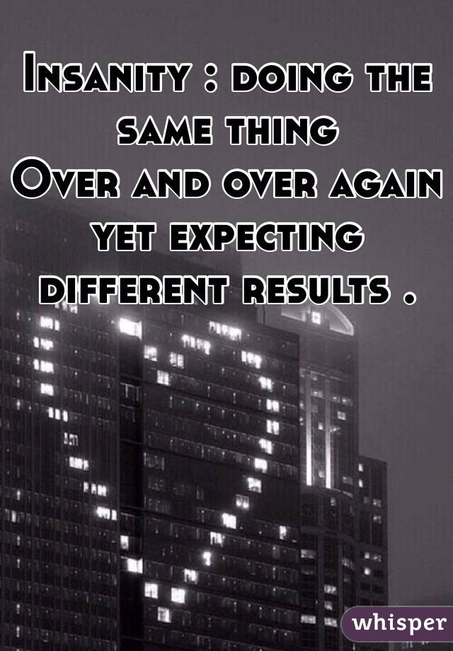 Insanity : doing the same thing        Over and over again yet expecting different results .