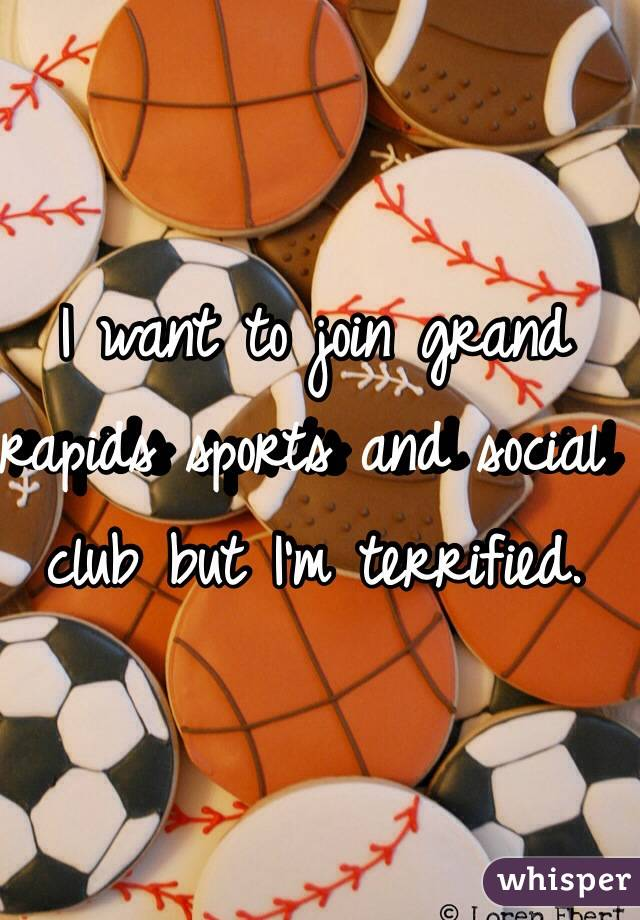 I want to join grand rapids sports and social club but I'm terrified.