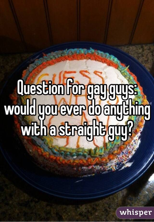 Question for gay guys: would you ever do anything with a straight guy?
