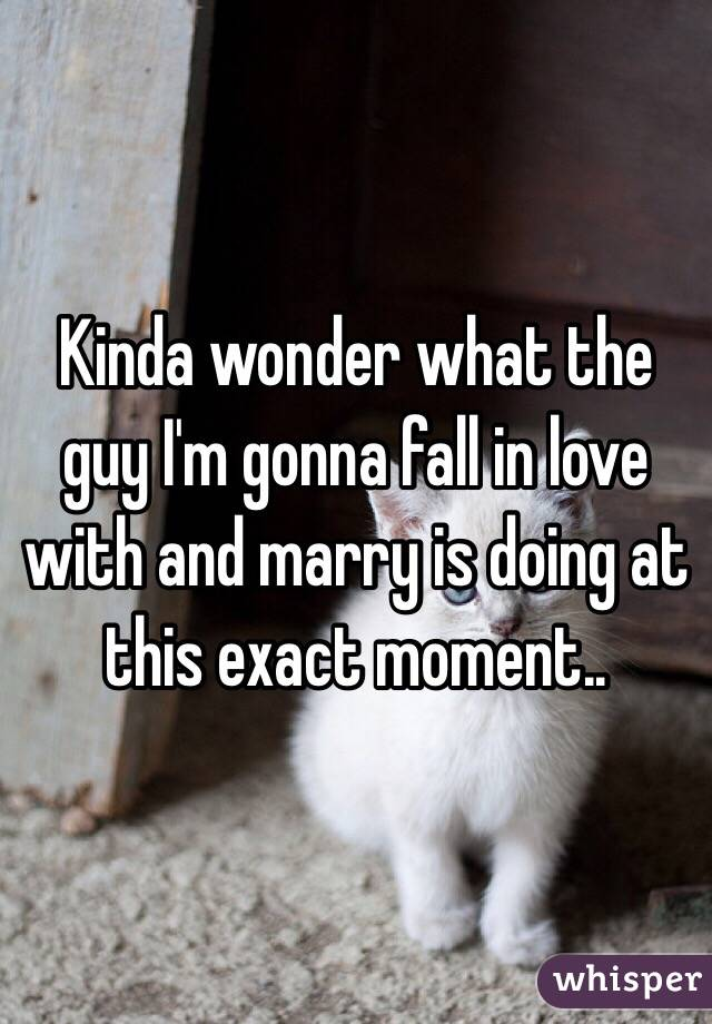 Kinda wonder what the guy I'm gonna fall in love with and marry is doing at this exact moment..