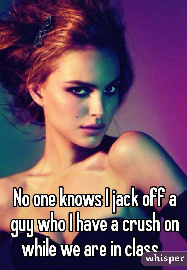 No one knows I jack off a guy who I have a crush on while we are in class...