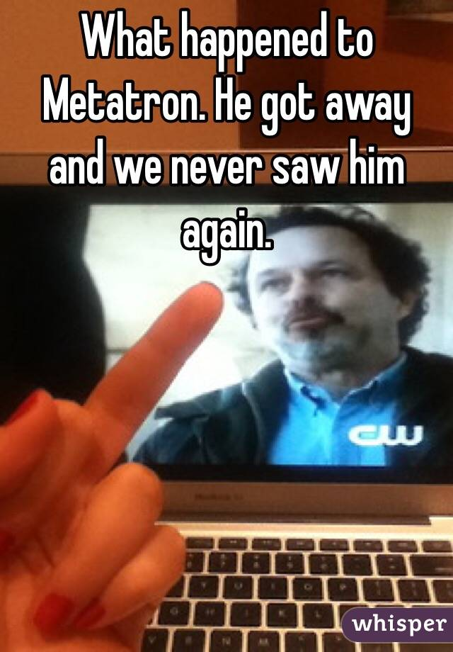 What happened to Metatron. He got away and we never saw him again.
