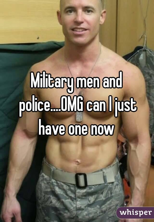 Military men and police....OMG can I just have one now