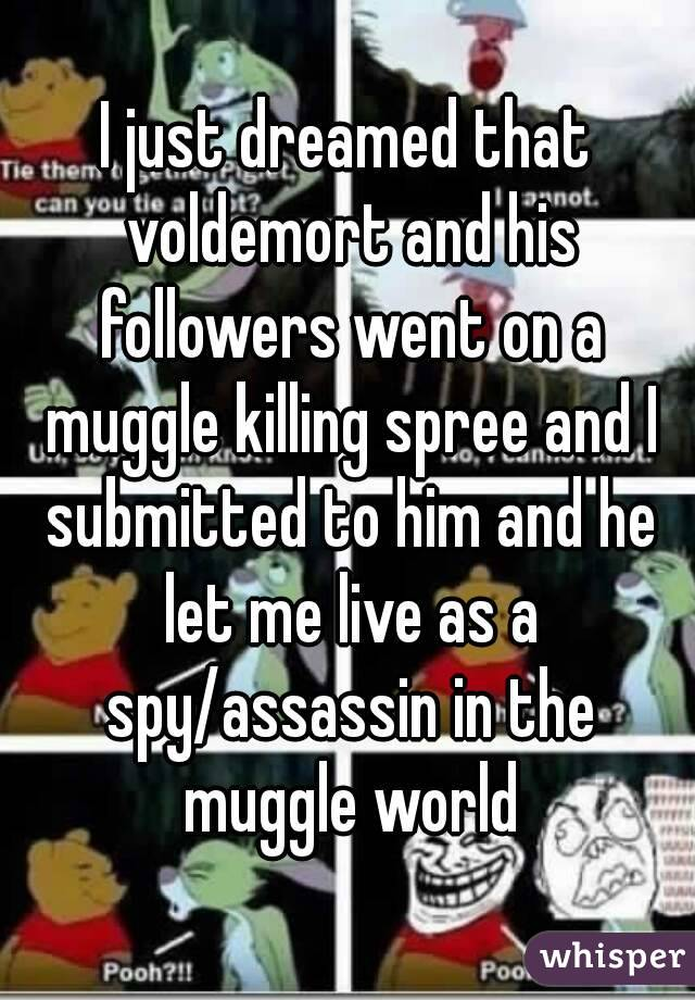 I just dreamed that voldemort and his followers went on a muggle killing spree and I submitted to him and he let me live as a spy/assassin in the muggle world