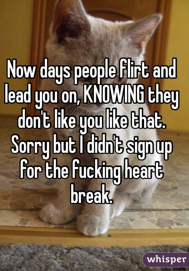 Now days people flirt and lead you on, KNOWING they don't like you like that. Sorry but I didn't sign up for the fucking heart break.