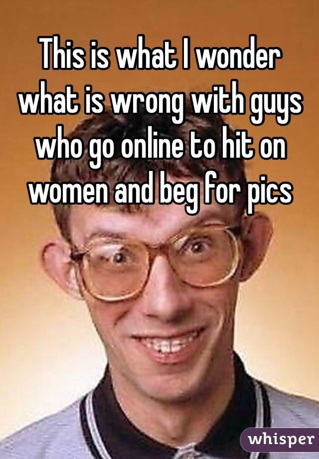 This is what I wonder what is wrong with guys who go online to hit on women and beg for pics
