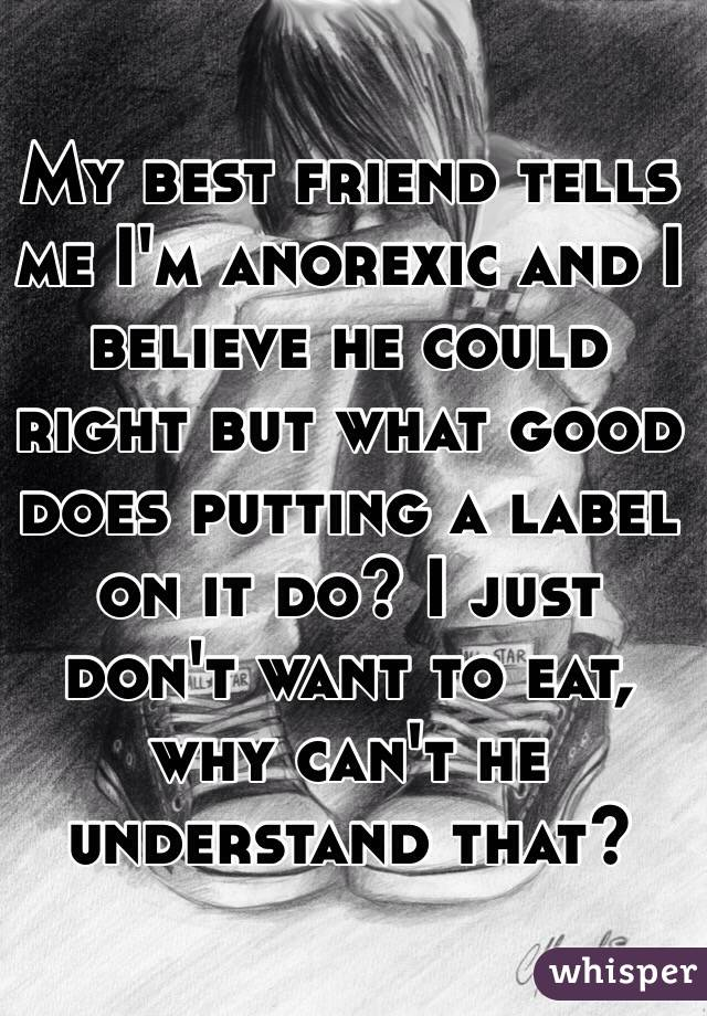My best friend tells me I'm anorexic and I believe he could right but what good does putting a label on it do? I just don't want to eat, why can't he understand that?