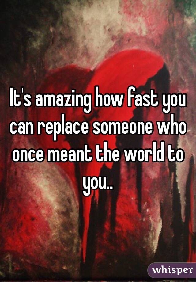 It's amazing how fast you can replace someone who once meant the world to you..