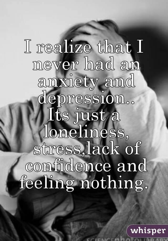 I realize that I never had an anxiety and depression.. Its just a loneliness, stress,lack of confidence and feeling nothing.
