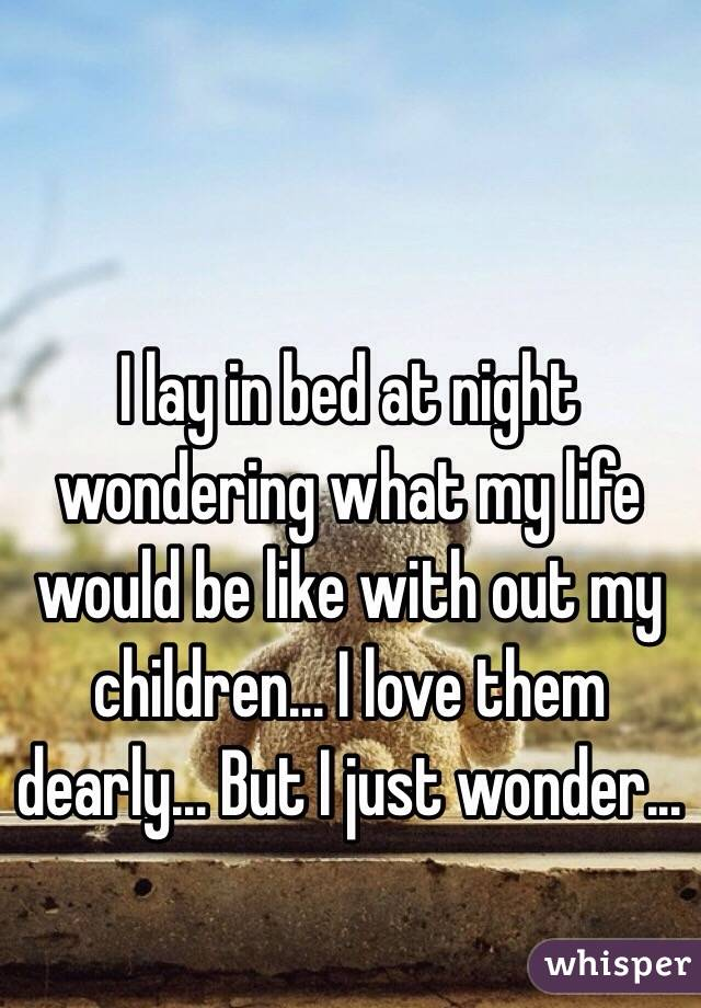 I lay in bed at night wondering what my life would be like with out my children... I love them dearly... But I just wonder...