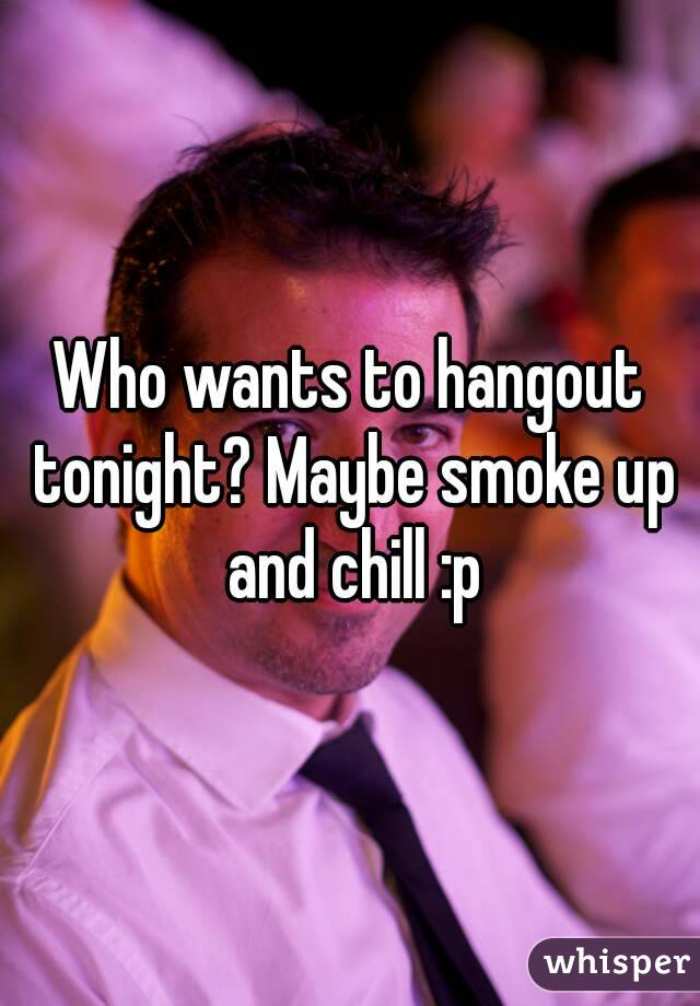 Who wants to hangout tonight? Maybe smoke up and chill :p