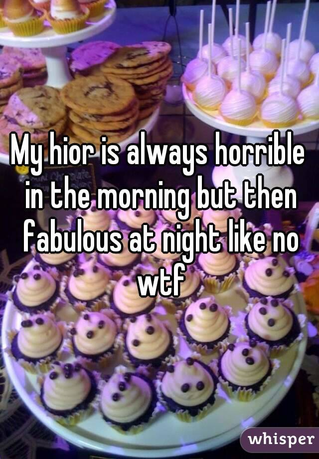 My hior is always horrible in the morning but then fabulous at night like no wtf