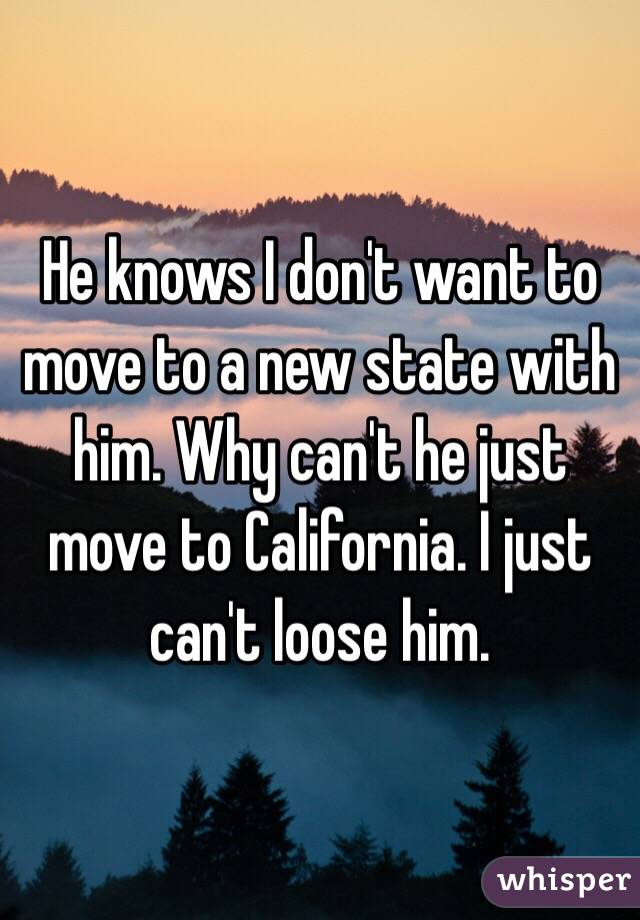 He knows I don't want to move to a new state with him. Why can't he just move to California. I just can't loose him.