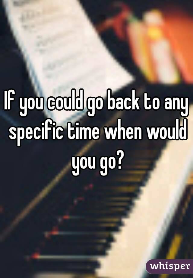 If you could go back to any specific time when would you go?