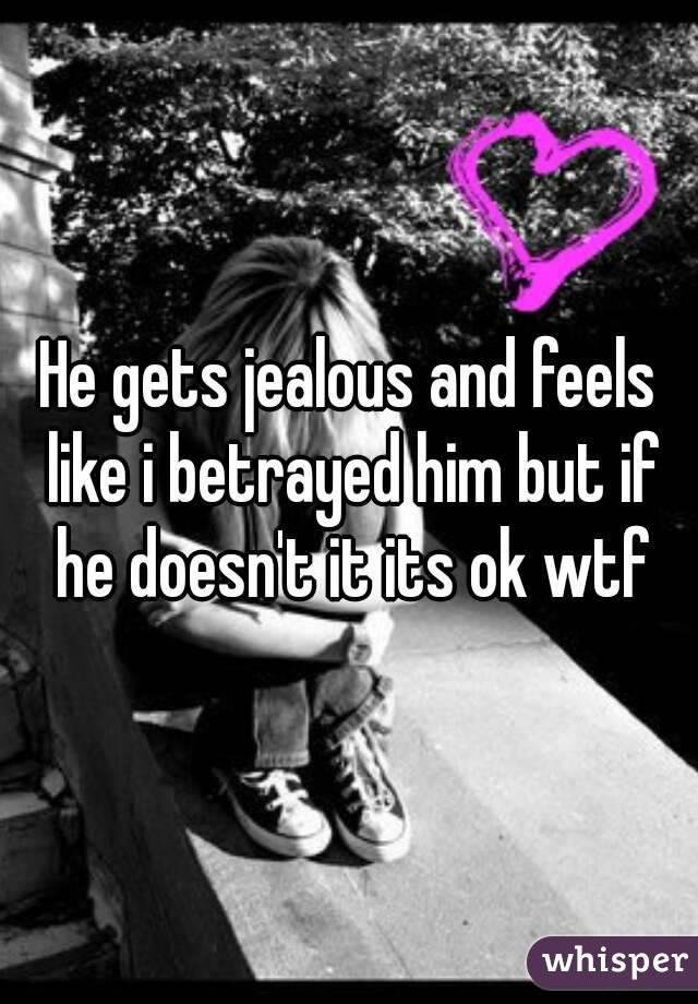 He gets jealous and feels like i betrayed him but if he doesn't it its ok wtf