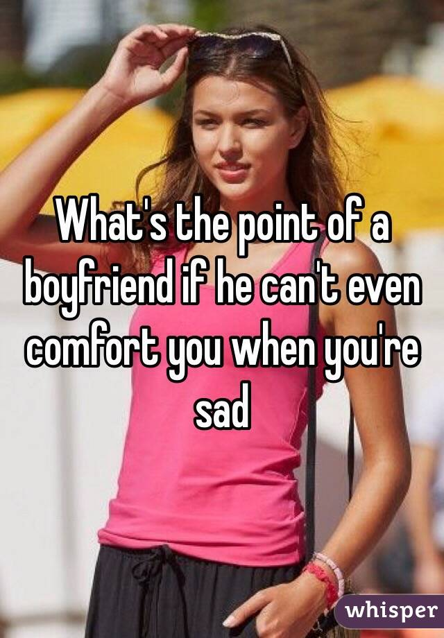 What's the point of a boyfriend if he can't even comfort you when you're sad