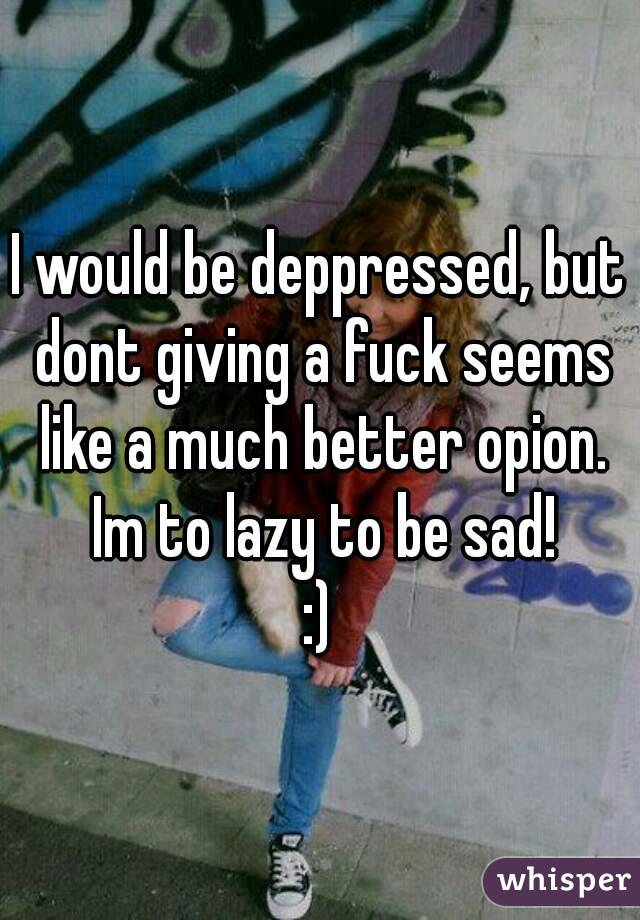 I would be deppressed, but dont giving a fuck seems like a much better opion. Im to lazy to be sad! :)