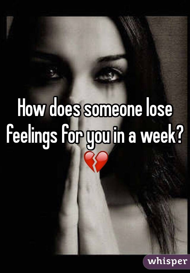 How does someone lose feelings for you in a week? 💔