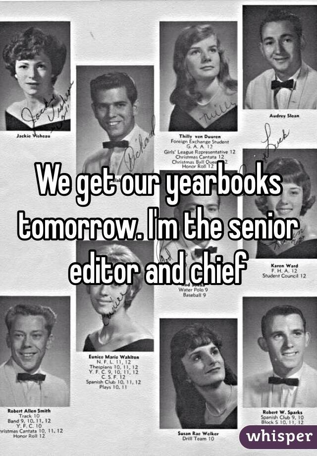 We get our yearbooks tomorrow. I'm the senior editor and chief