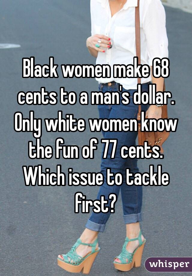 Black women make 68 cents to a man's dollar. Only white women know the fun of 77 cents.  Which issue to tackle first?
