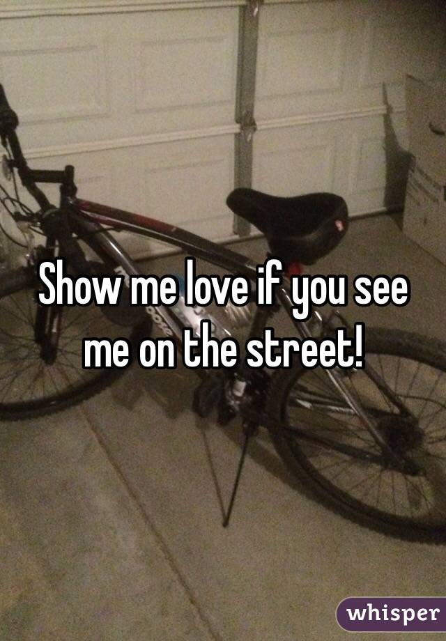 Show me love if you see me on the street!