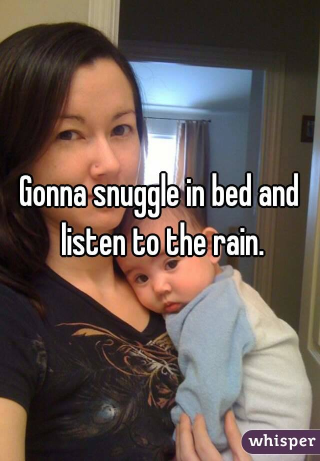 Gonna snuggle in bed and listen to the rain.
