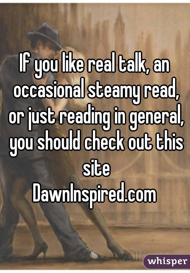 If you like real talk, an occasional steamy read, or just reading in general, you should check out this site DawnInspired.com