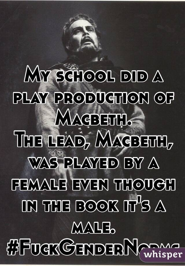 My school did a play production of Macbeth.  The lead, Macbeth, was played by a female even though in the book it's a male.  #FuckGenderNorms