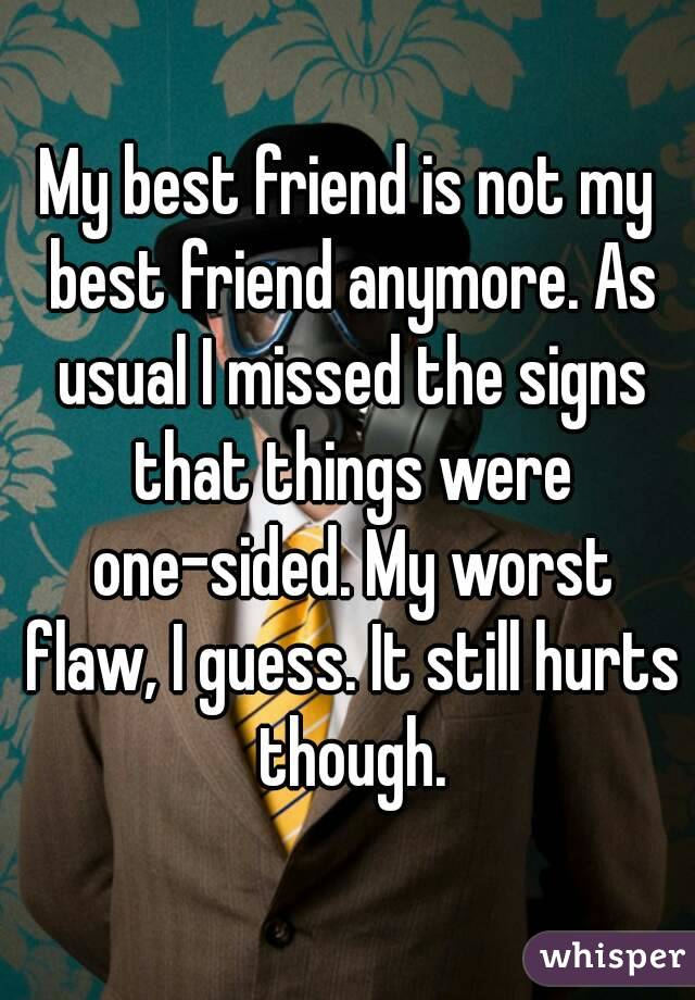 My best friend is not my best friend anymore. As usual I missed the signs that things were one-sided. My worst flaw, I guess. It still hurts though.