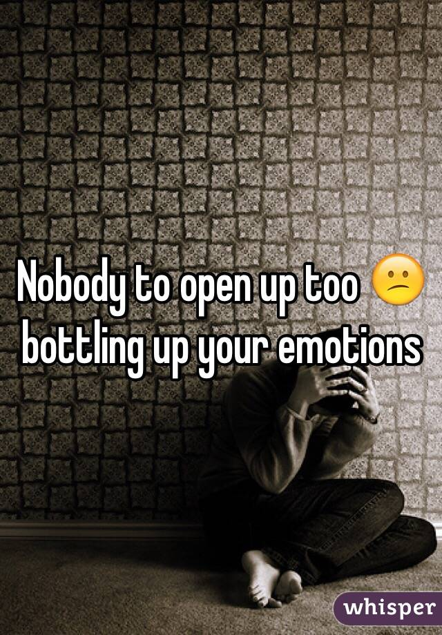 Nobody to open up too 😕 bottling up your emotions