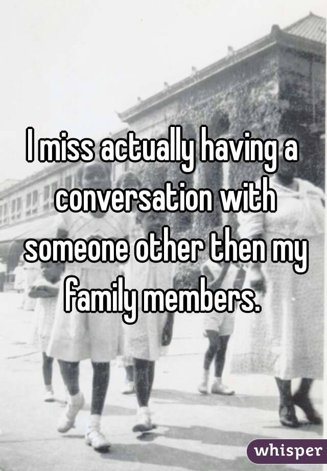 I miss actually having a conversation with someone other then my family members.