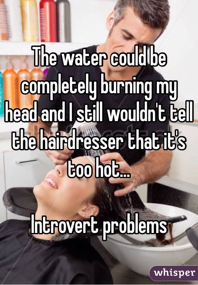 The water could be completely burning my head and I still wouldn't tell the hairdresser that it's too hot...   Introvert problems
