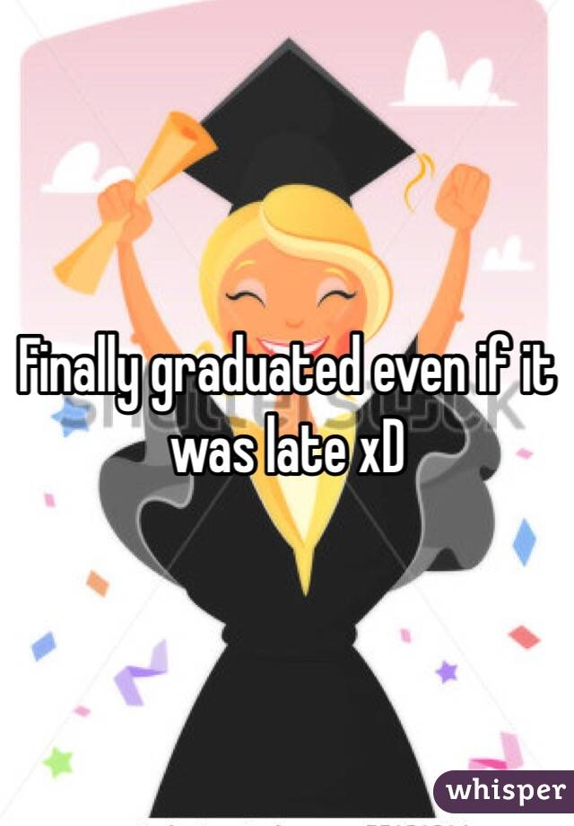 Finally graduated even if it was late xD