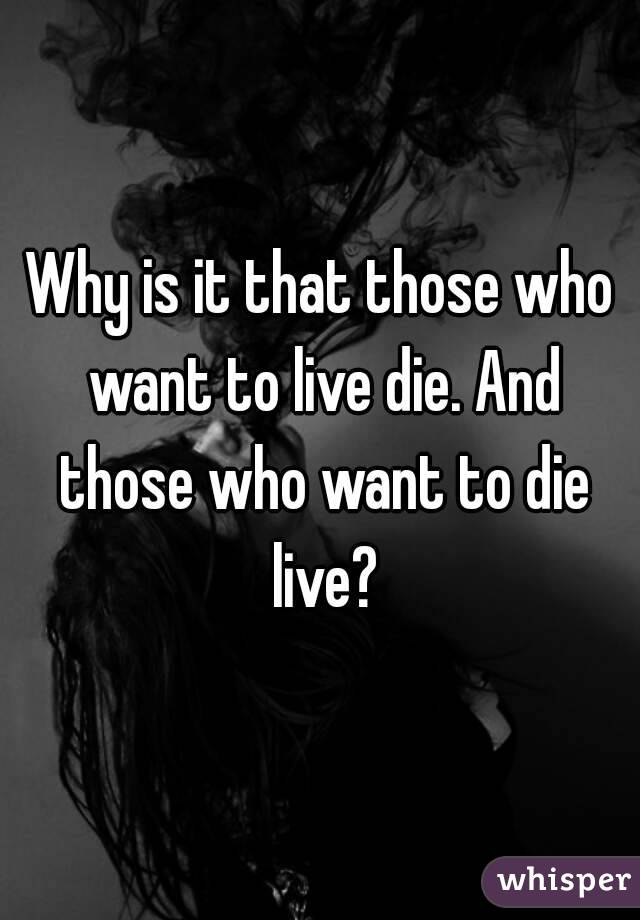 Why is it that those who want to live die. And those who want to die live?
