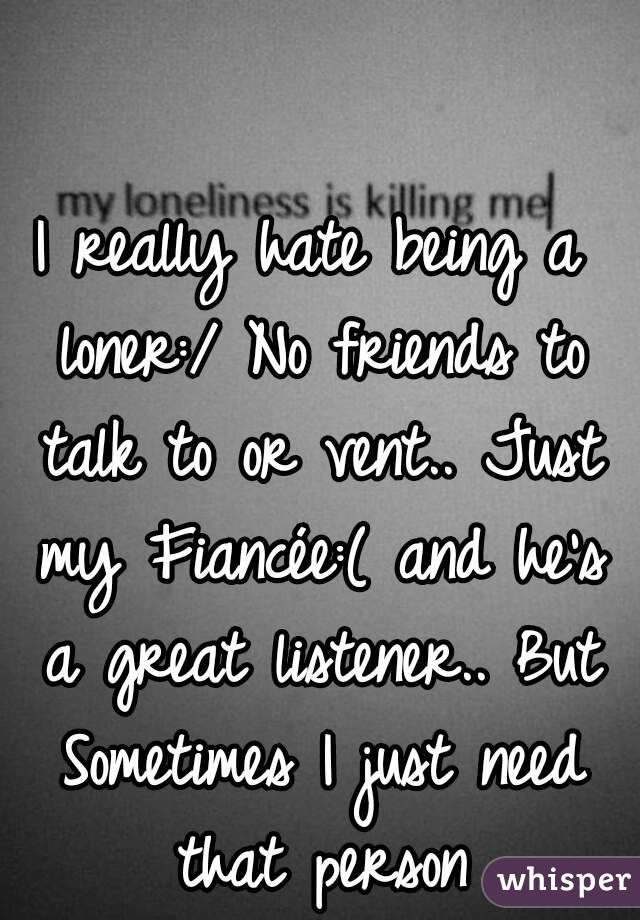 I really hate being a loner:/ No friends to talk to or vent.. Just my Fiancée:( and he's a great listener.. But Sometimes I just need that person