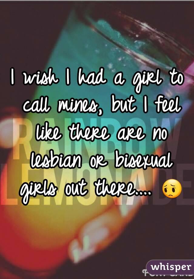I wish I had a girl to call mines, but I feel like there are no lesbian or bisexual girls out there.... 😔