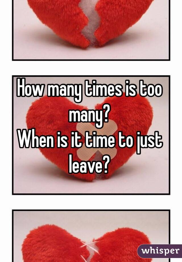 How many times is too many?  When is it time to just leave?