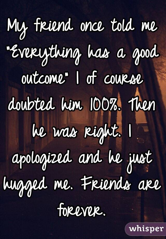 """My friend once told me """"Everything has a good outcome"""" I of course doubted him 100%. Then he was right. I apologized and he just hugged me. Friends are forever."""