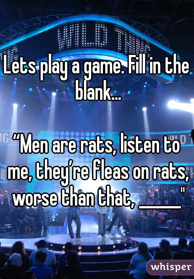 "Lets play a game. Fill in the blank...  ""Men are rats, listen to me, they're fleas on rats, worse than that, ______"""
