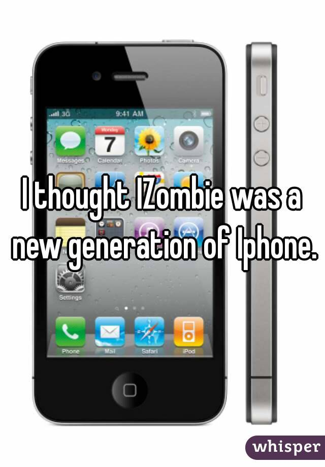 I thought IZombie was a new generation of Iphone.