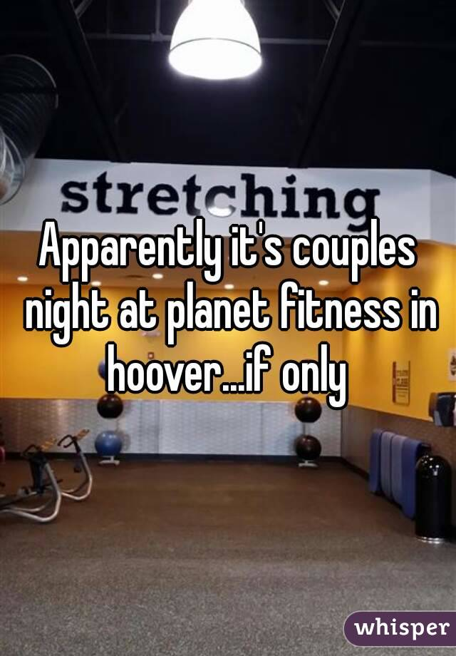 Apparently it's couples night at planet fitness in hoover...if only