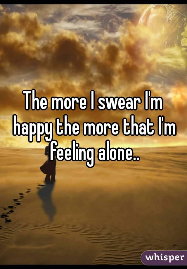 The more I swear I'm happy the more that I'm feeling alone..