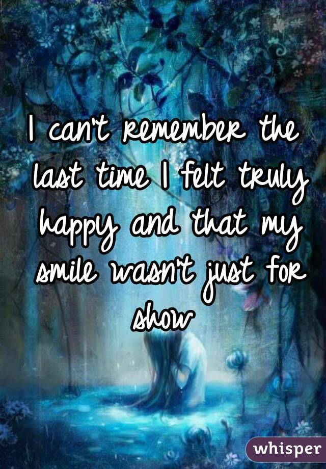 I can't remember the last time I felt truly happy and that my smile wasn't just for show